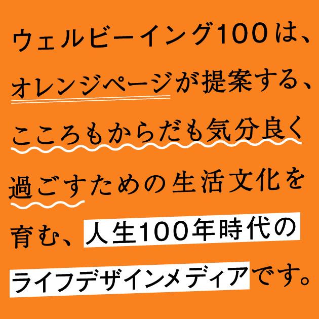 ウェルビーイング100は、オレンジページが提案する、こころもからだも気分良く過ごすための生活文化を育む、人生100年時代のライフデザインメディアです。